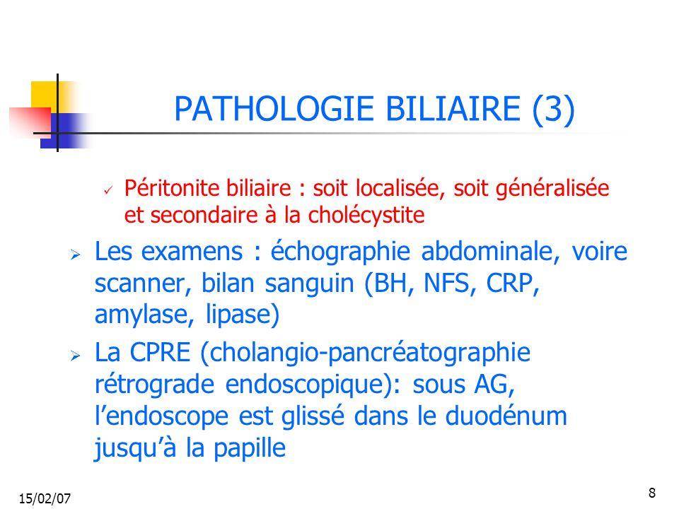 15/02/07 8 PATHOLOGIE BILIAIRE (3) Péritonite biliaire : soit localisée, soit généralisée et secondaire à la cholécystite Les examens : échographie ab