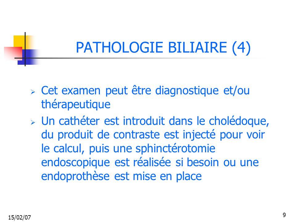 15/02/07 9 PATHOLOGIE BILIAIRE (4) Cet examen peut être diagnostique et/ou thérapeutique Un cathéter est introduit dans le cholédoque, du produit de c