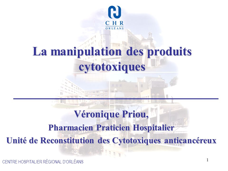 1 CENTRE HOSPITALIER RÉGIONAL DORLÉANS La manipulation des produits cytotoxiques Véronique Priou, Pharmacien Praticien Hospitalier Unité de Reconstitu