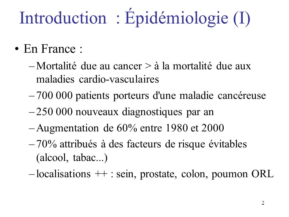 2 Introduction : Épidémiologie (I) En France : –Mortalité due au cancer > à la mortalité due aux maladies cardio-vasculaires –700 000 patients porteur