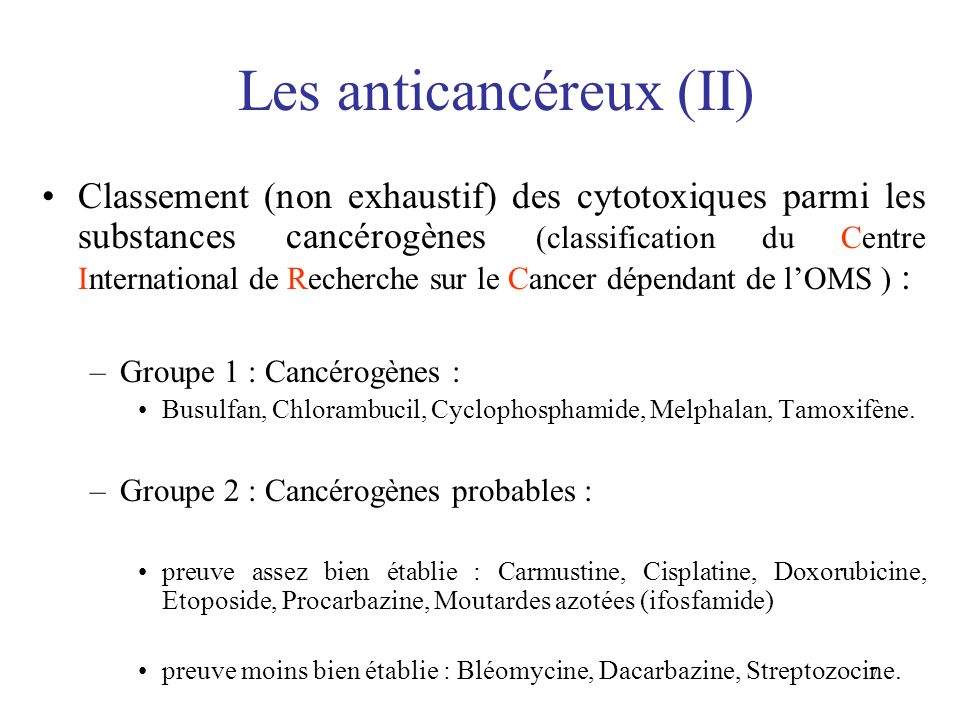 7 Les anticancéreux (II) Classement (non exhaustif) des cytotoxiques parmi les substances cancérogènes (classification du Centre International de Rech