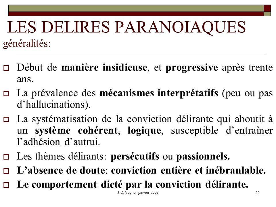 J.C. Veyrier janvier 200711 LES DELIRES PARANOIAQUES généralités: Début de manière insidieuse, et progressive après trente ans. La prévalence des méca