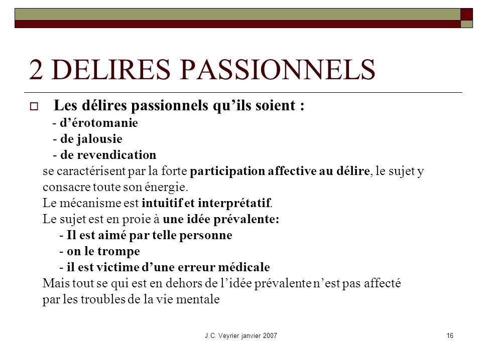 J.C. Veyrier janvier 200716 2 DELIRES PASSIONNELS Les délires passionnels quils soient : - dérotomanie - de jalousie - de revendication se caractérise