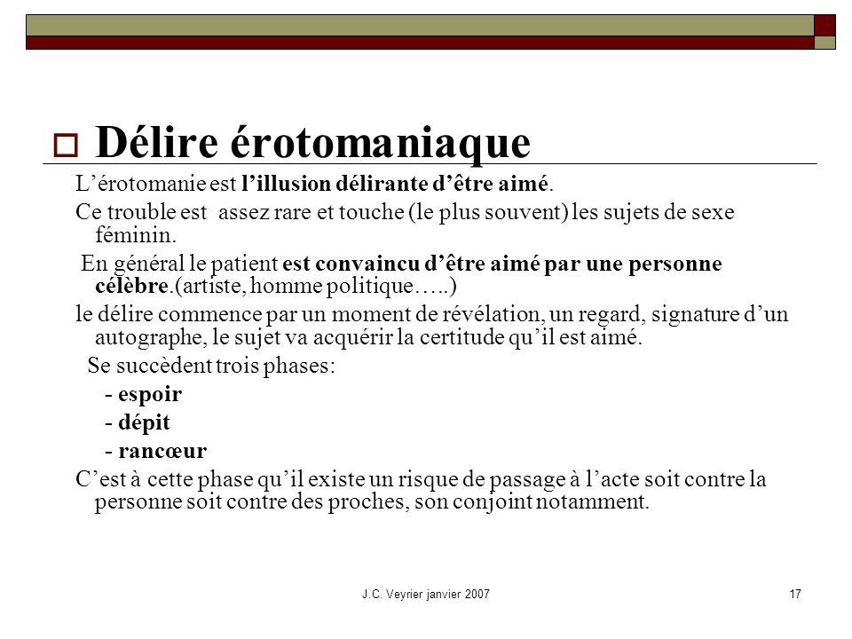 J.C. Veyrier janvier 200717 Délire érotomaniaque Lérotomanie est lillusion délirante dêtre aimé. Ce trouble est assez rare et touche (le plus souvent)
