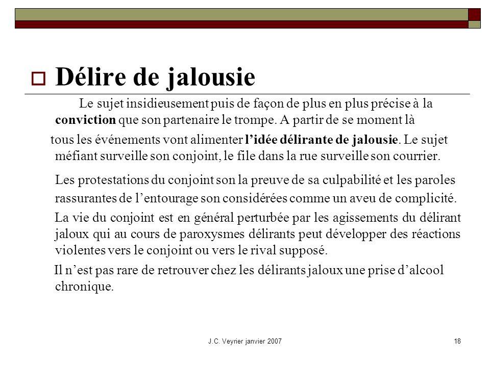 J.C. Veyrier janvier 200718 Délire de jalousie Le sujet insidieusement puis de façon de plus en plus précise à la conviction que son partenaire le tro