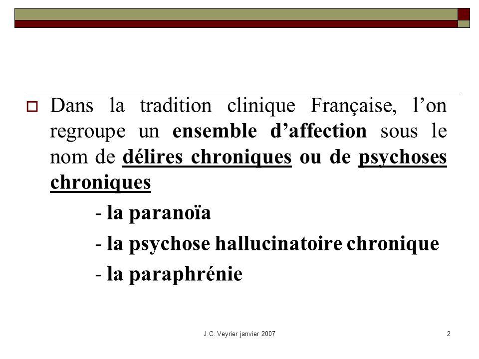 J.C. Veyrier janvier 20072 Dans la tradition clinique Française, lon regroupe un ensemble daffection sous le nom de délires chroniques ou de psychoses