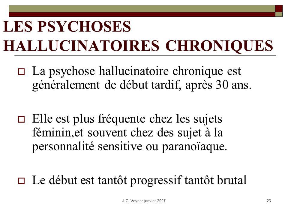 J.C. Veyrier janvier 200723 LES PSYCHOSES HALLUCINATOIRES CHRONIQUES La psychose hallucinatoire chronique est généralement de début tardif, après 30 a