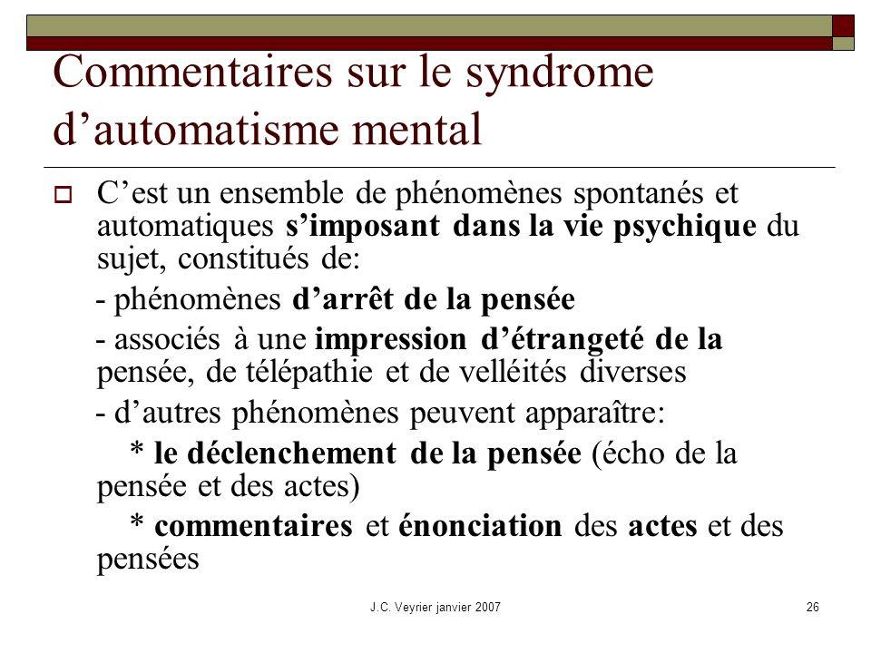J.C. Veyrier janvier 200726 Commentaires sur le syndrome dautomatisme mental Cest un ensemble de phénomènes spontanés et automatiques simposant dans l