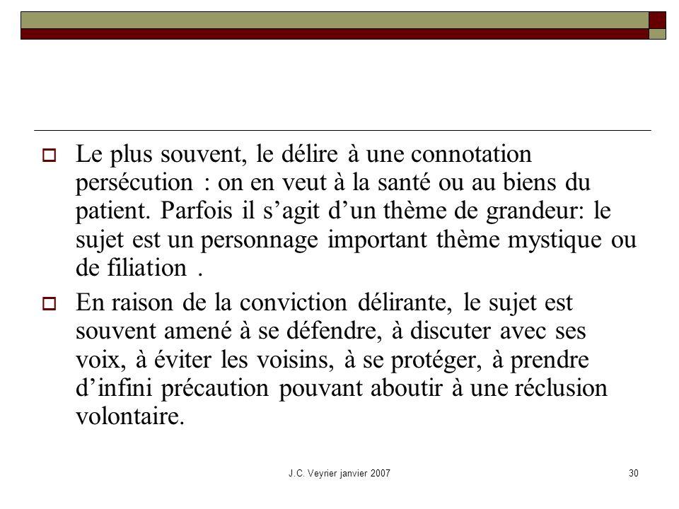 J.C. Veyrier janvier 200730 Le plus souvent, le délire à une connotation persécution : on en veut à la santé ou au biens du patient. Parfois il sagit