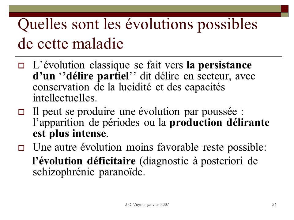 J.C. Veyrier janvier 200731 Quelles sont les évolutions possibles de cette maladie Lévolution classique se fait vers la persistance dun délire partiel