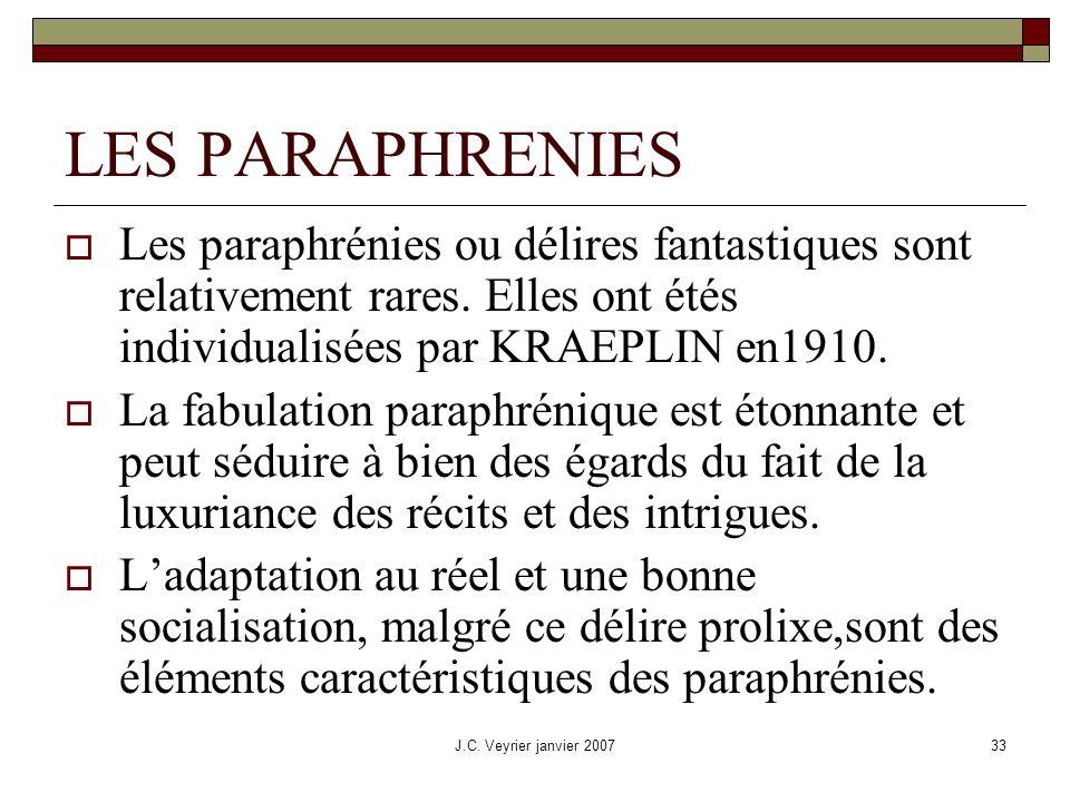 J.C. Veyrier janvier 200733 LES PARAPHRENIES Les paraphrénies ou délires fantastiques sont relativement rares. Elles ont étés individualisées par KRAE