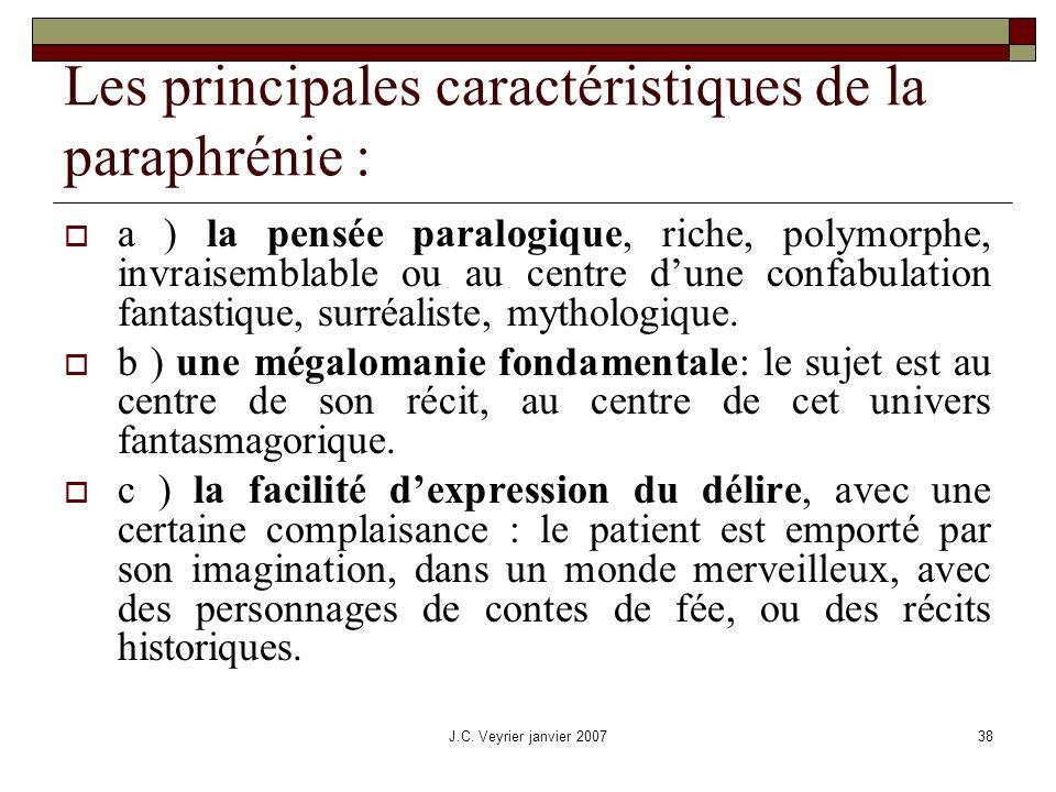 J.C. Veyrier janvier 200738 Les principales caractéristiques de la paraphrénie : a ) la pensée paralogique, riche, polymorphe, invraisemblable ou au c
