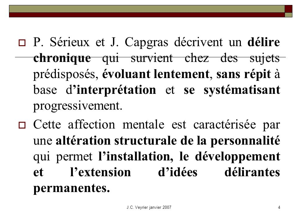 J.C. Veyrier janvier 20074 P. Sérieux et J. Capgras décrivent un délire chronique qui survient chez des sujets prédisposés, évoluant lentement, sans r