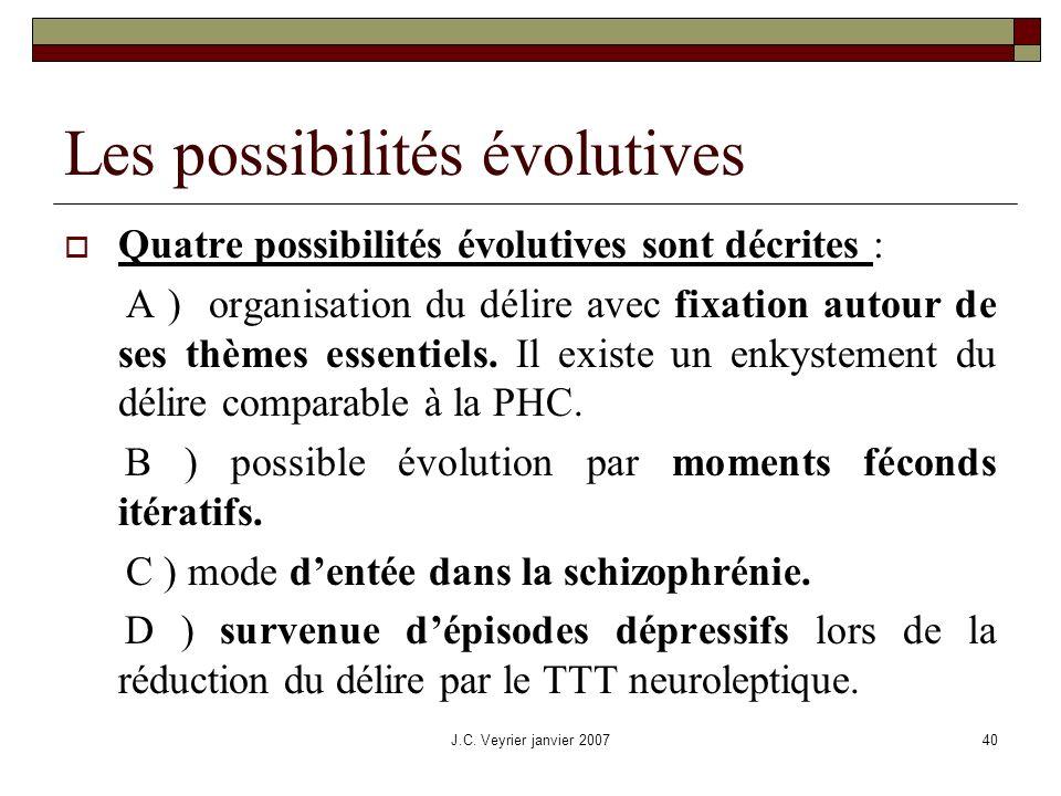 J.C. Veyrier janvier 200740 Les possibilités évolutives Quatre possibilités évolutives sont décrites : A ) organisation du délire avec fixation autour