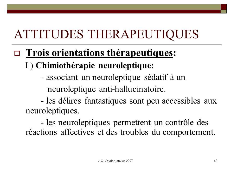 J.C. Veyrier janvier 200742 ATTITUDES THERAPEUTIQUES Trois orientations thérapeutiques: I ) Chimiothérapie neuroleptique: - associant un neuroleptique