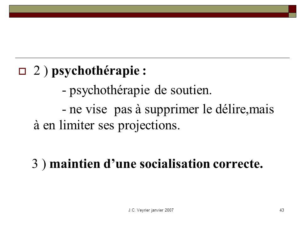 J.C. Veyrier janvier 200743 2 ) psychothérapie : - psychothérapie de soutien. - ne vise pas à supprimer le délire,mais à en limiter ses projections. 3