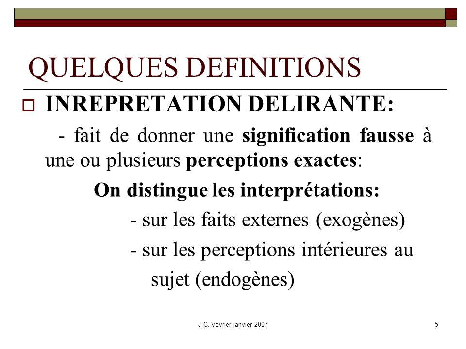 J.C. Veyrier janvier 20075 QUELQUES DEFINITIONS INREPRETATION DELIRANTE: - fait de donner une signification fausse à une ou plusieurs perceptions exac