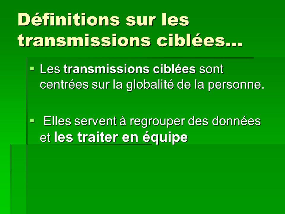Définitions sur les transmissions ciblées… Les transmissions ciblées sont centrées sur la globalité de la personne. Les transmissions ciblées sont cen