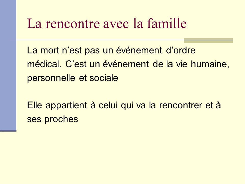 La rencontre avec la famille La mort nest pas un événement dordre médical. Cest un événement de la vie humaine, personnelle et sociale Elle appartient