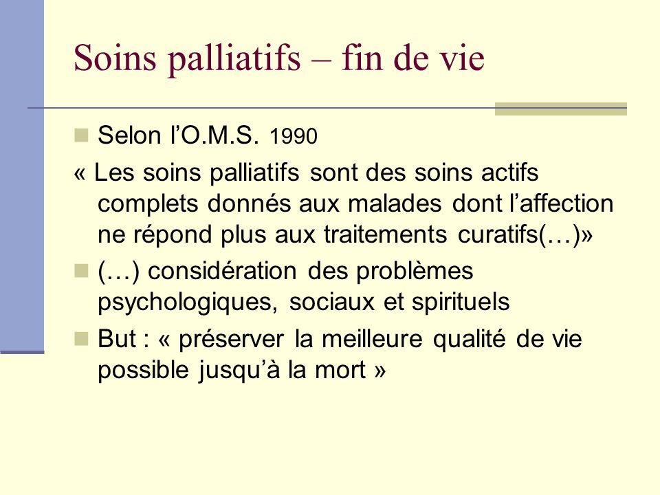 Soins palliatifs – fin de vie Selon lO.M.S. 1990 « Les soins palliatifs sont des soins actifs complets donnés aux malades dont laffection ne répond pl
