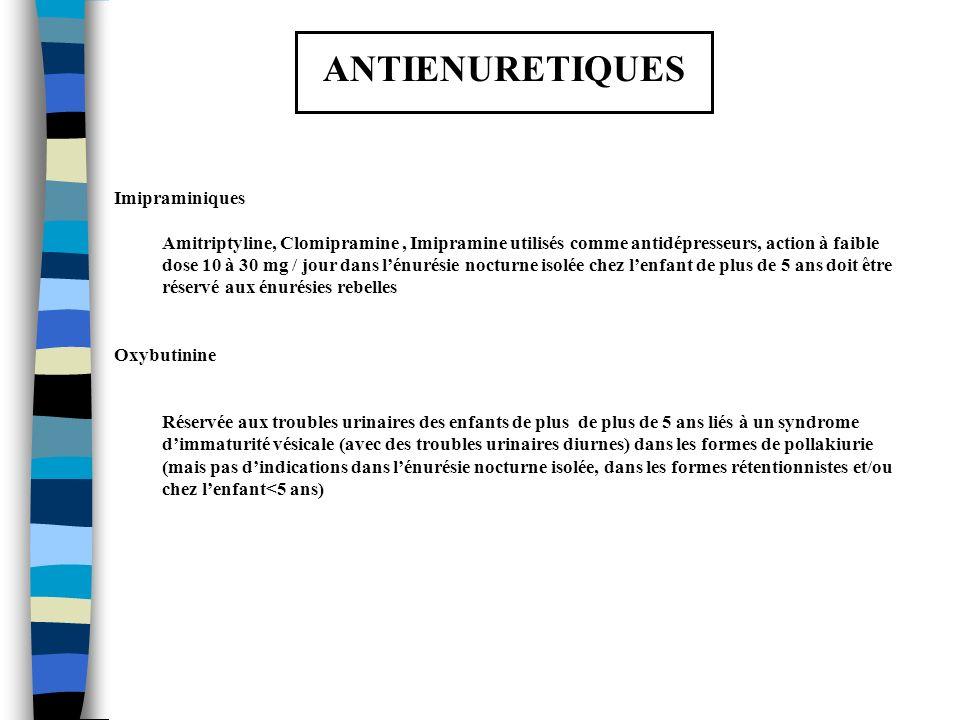 ANTIENURETIQUES Imipraminiques Amitriptyline, Clomipramine, Imipramine utilisés comme antidépresseurs, action à faible dose 10 à 30 mg / jour dans lén