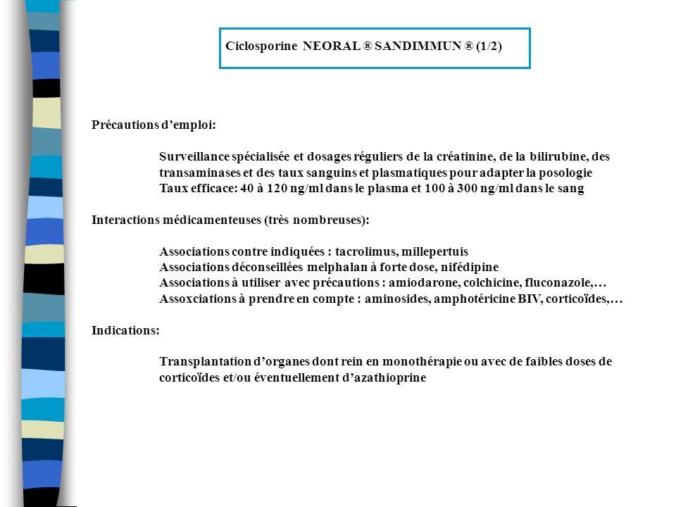Tacrolimus PROGRAF ® Propriétés: Macrolide lactone immunosuppresseur très puissant, inhibant la formation des lymphocytes cytotoxiques qui sont responsables du rejet du greffon, paraissant efficace chez certains patients ayant un rejet aigu ou chronique de greffe rénale Contre indications: Hypersensibilité connue au tacrolimus ou à dautres macrolides Grossesse (tératogène et embryolétale) Effets indésirables: Assez voisins de ceux de la ciclosporine Néphrotoxicité : insuffisance rénales aiguë précoce et réversible, ou insuffisance rénale chronique Neurotoxicité (sévère dans 5-8% des cas) : tremblement, céphalées, paresthésies, agitation,….