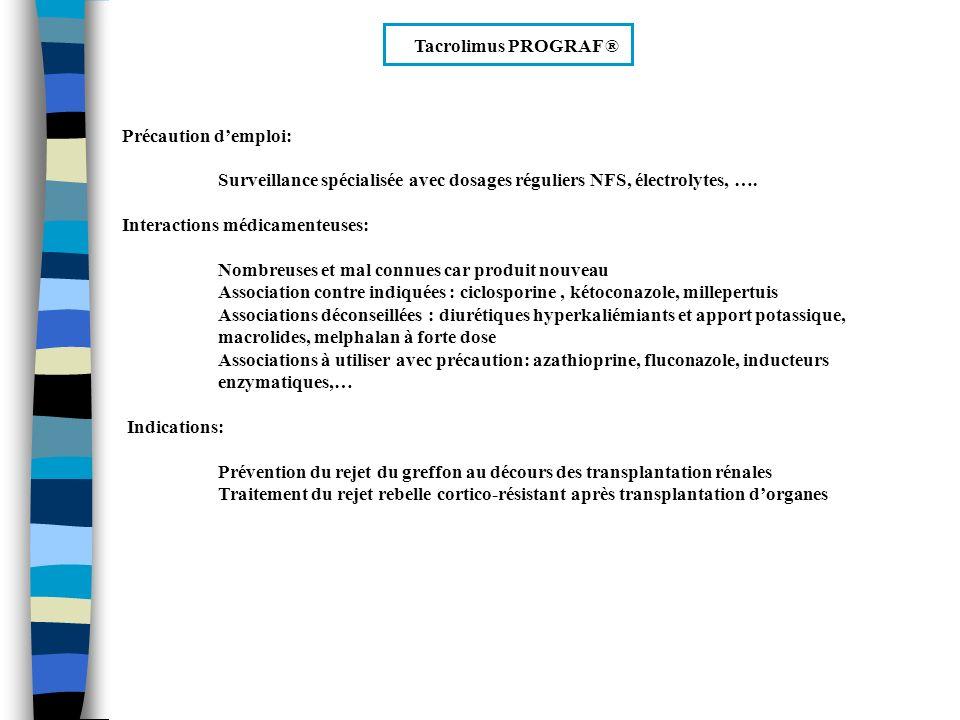 Sirolimus RAPAMUNE ® Propriétés: Immunosuppresseurs agissant par un mécanisme différent de celui des autres immunosuppresseurs dont la ciclosporine et le tacrolimus Contre indications: Hypersensibilité connus au produit ou excipients Effets indésirables: Très fréquent (>10%) : Hypercholestérolémie, thrombopénie, anémie, diarrhées, douleurs abdominales, arthralgies Fréquent( >1%) : Infections fongiques, virales et bactériennes, stomatite, oedèmes,… Rares (<1%): Lymphomes et autres néoplasies cutanées