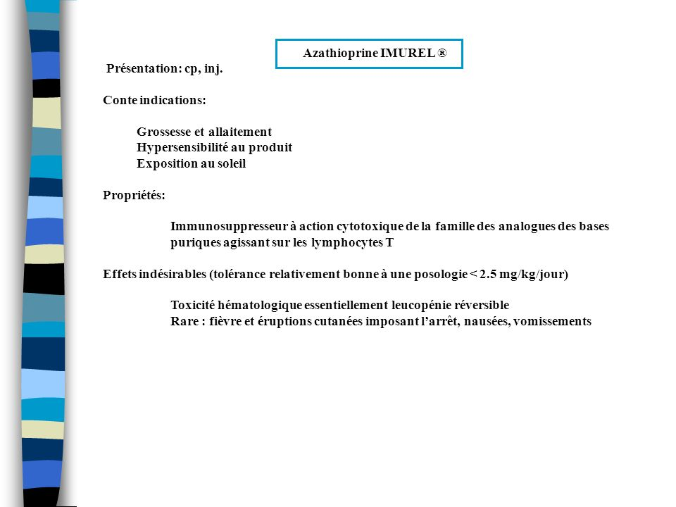 Azathioprine IMUREL ® Précautions demploi: Surveiller lhémogramme régulièrement -> diminution de la posologie ou arrêt en cas de leucopénie ou de thrombopénie Examen régulier de la peau Diminuer la posologie en cas dinsuffisance rénale ou hépatique Prendre les comprimés au cours des repas Interactions médicamenteuses: Associations déconseillées : allopurinol, mycophénolate mofétil Indication : Transplantation dorganes en associations avec des corticoïdes dautres immunosuppresseurs (traitement encore largement utilisé, notamment à cause de son absence de néphrotoxicité, de son faible coût et de son maniement relativement facile)