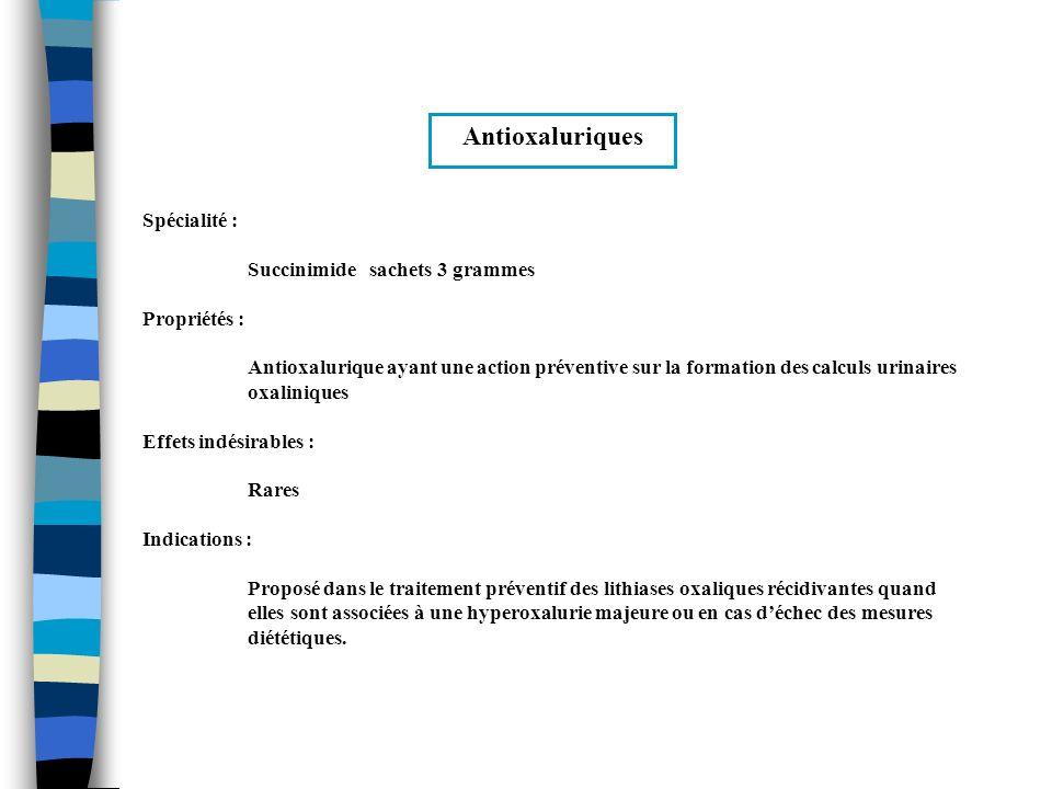 Anticaciuriques (1/2) Spécialités :HydrochlorothiazideESIDREX® Contre indications :Hypersensibilité aux sulfamides, encéphalopathie hépatique Propriétés : Diurétiques sulfamidés ayant une action anticalciurique importante, ayant un effet de diminution de loxalurie et daugmentation de la magnésurie et la zincurie Effets indésirables : Cf.