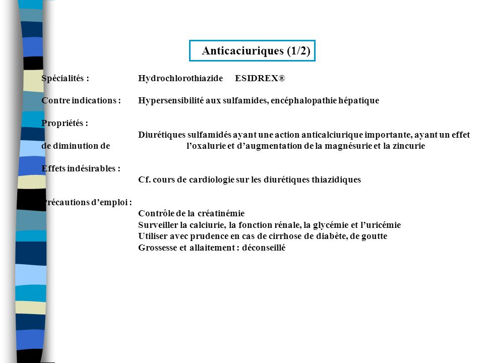 Anticaciuriques (2/2) Spécialités :Acide fytique PHYTAT DB® Contre indication : Hypocalcémie, rachitisme, ostéomalacie Propriétés : Anticalciurique agissant comme chélateur du calcium au niveau intestinal Effets indésirables : Troubles digestifs, ballonnements abdominaux, selles molles fréquentes (10 à 15 %) Précautions demploi : Surveiller la calciurie Indications : Hypercalciurie idiopathique compliquée de lithiase calcique récidivante
