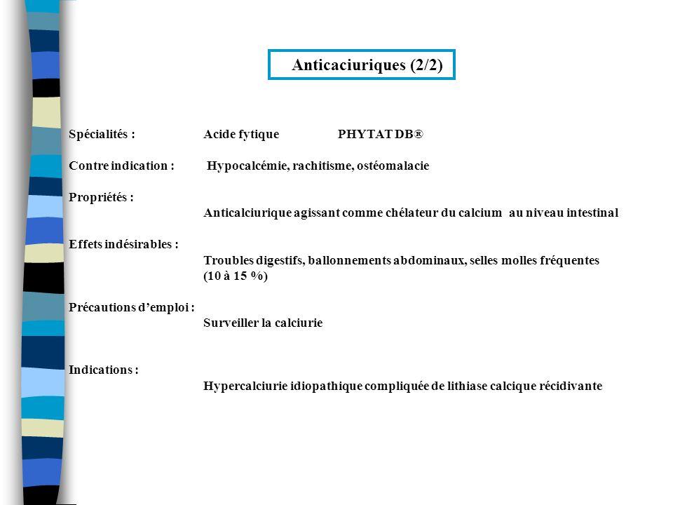 Anticaciuriques (2/2) Spécialités :Acide fytique PHYTAT DB® Contre indication : Hypocalcémie, rachitisme, ostéomalacie Propriétés : Anticalciurique ag