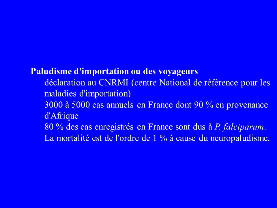 Paludisme d'importation ou des voyageurs déclaration au CNRMI (centre National de référence pour les maladies d'importation) 3000 à 5000 cas annuels e