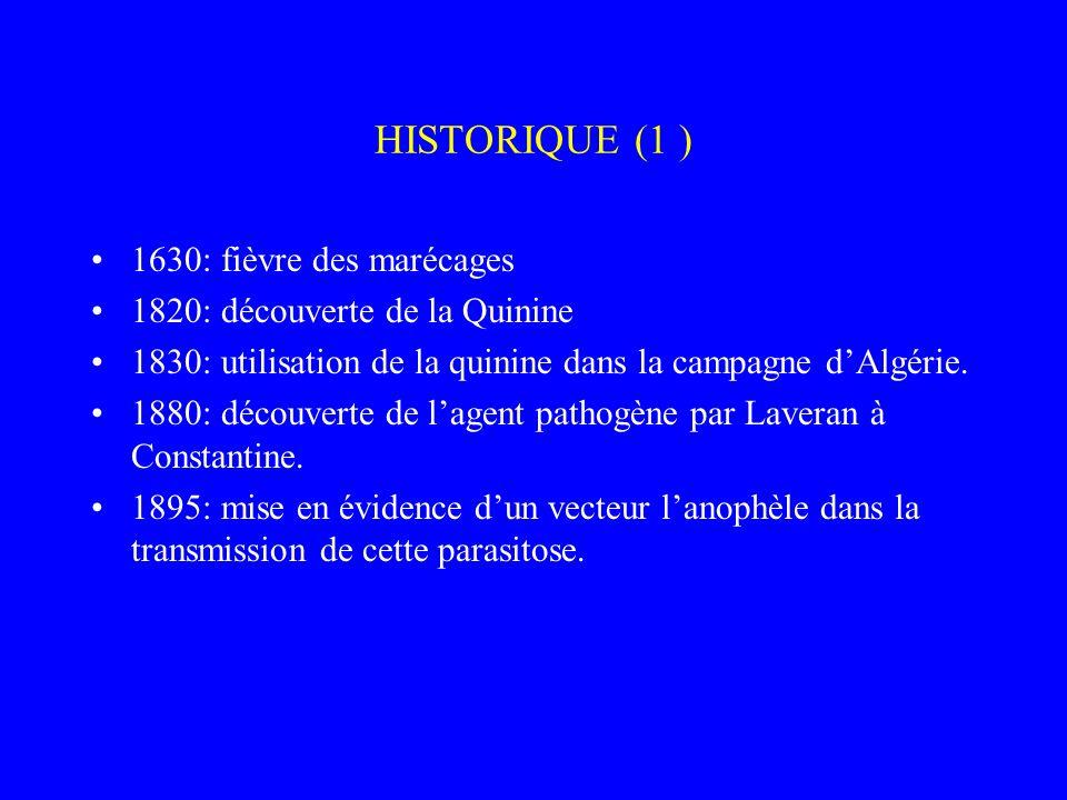 HISTORIQUE (1 ) 1630: fièvre des marécages 1820: découverte de la Quinine 1830: utilisation de la quinine dans la campagne dAlgérie. 1880: découverte