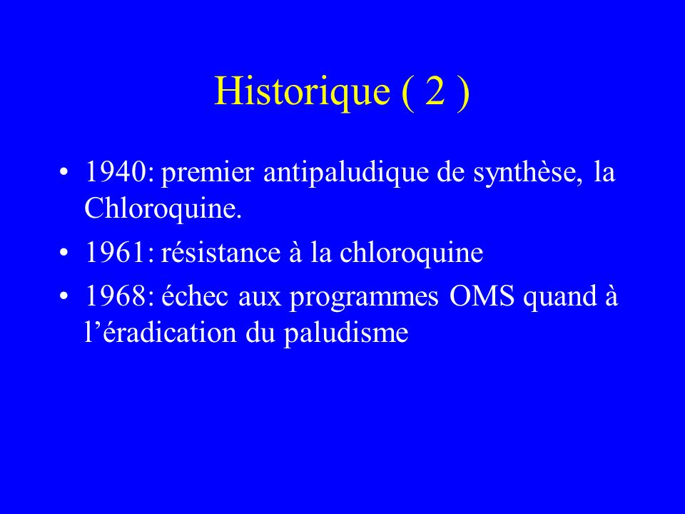 Historique ( 2 ) 1940: premier antipaludique de synthèse, la Chloroquine. 1961: résistance à la chloroquine 1968: échec aux programmes OMS quand à lér