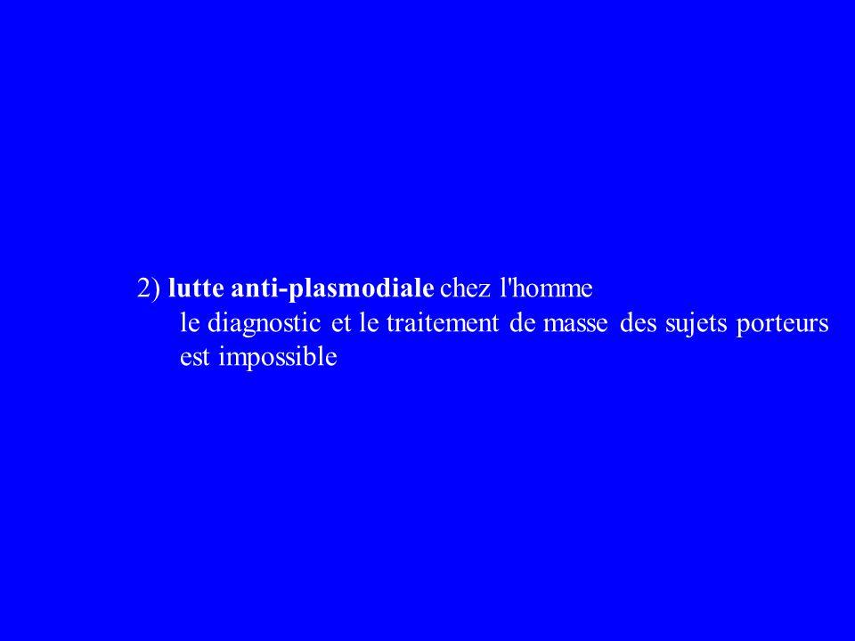 2) lutte anti-plasmodiale chez l'homme le diagnostic et le traitement de masse des sujets porteurs est impossible