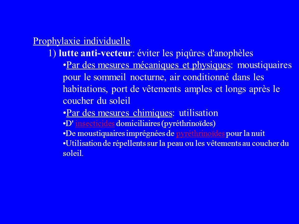 Prophylaxie individuelle 1) lutte anti-vecteur: éviter les piqûres d'anophèles Par des mesures mécaniques et physiques: moustiquaires pour le sommeil