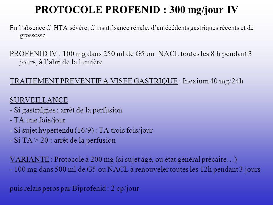 PROTOCOLE PROFENID : 300 mg/jour IV En labsence d HTA sévère, dinsuffisance rénale, dantécédents gastriques récents et de grossesse. PROFENID IV : 100
