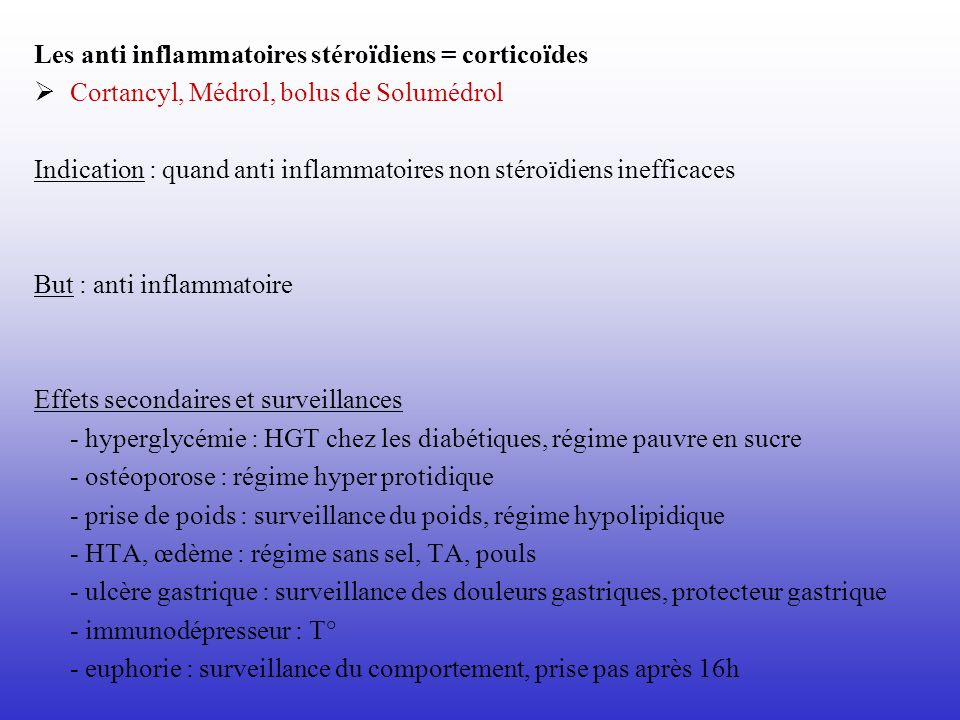 Les anti inflammatoires stéroïdiens = corticoïdes Cortancyl, Médrol, bolus de Solumédrol Indication : quand anti inflammatoires non stéroïdiens ineffi