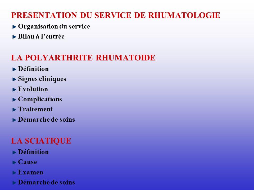 PRESENTATION DU SERVICE DE RHUMATOLOGIE Organisation du service Bilan à lentrée LA POLYARTHRITE RHUMATOIDE Définition Signes cliniques Evolution Compl