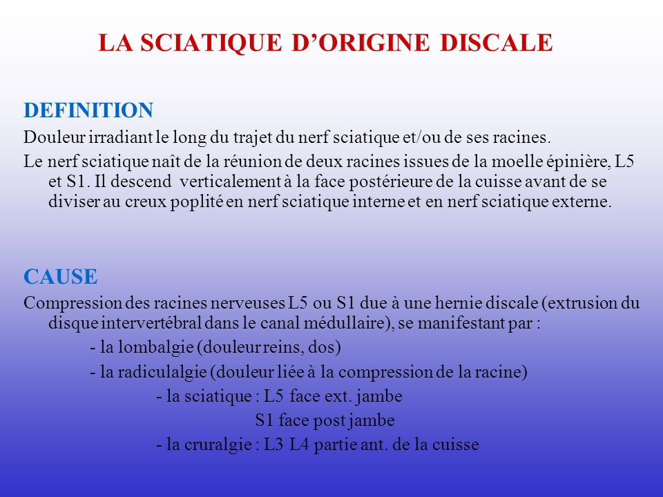 LA SCIATIQUE DORIGINE DISCALE DEFINITION Douleur irradiant le long du trajet du nerf sciatique et/ou de ses racines. Le nerf sciatique naît de la réun