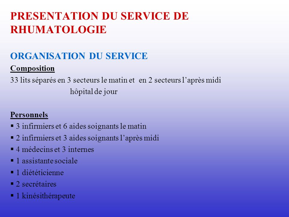 PRESENTATION DU SERVICE DE RHUMATOLOGIE ORGANISATION DU SERVICE Composition 33 lits séparés en 3 secteurs le matin et en 2 secteurs laprès midi hôpita