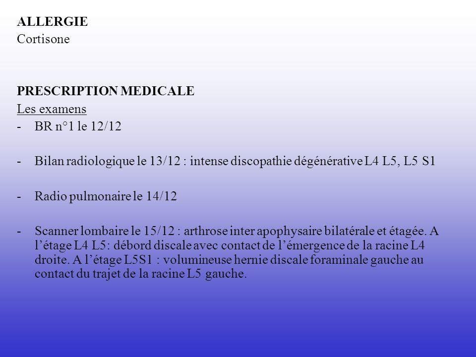 ALLERGIE Cortisone PRESCRIPTION MEDICALE Les examens -BR n°1 le 12/12 - Bilan radiologique le 13/12 : intense discopathie dégénérative L4 L5, L5 S1 -