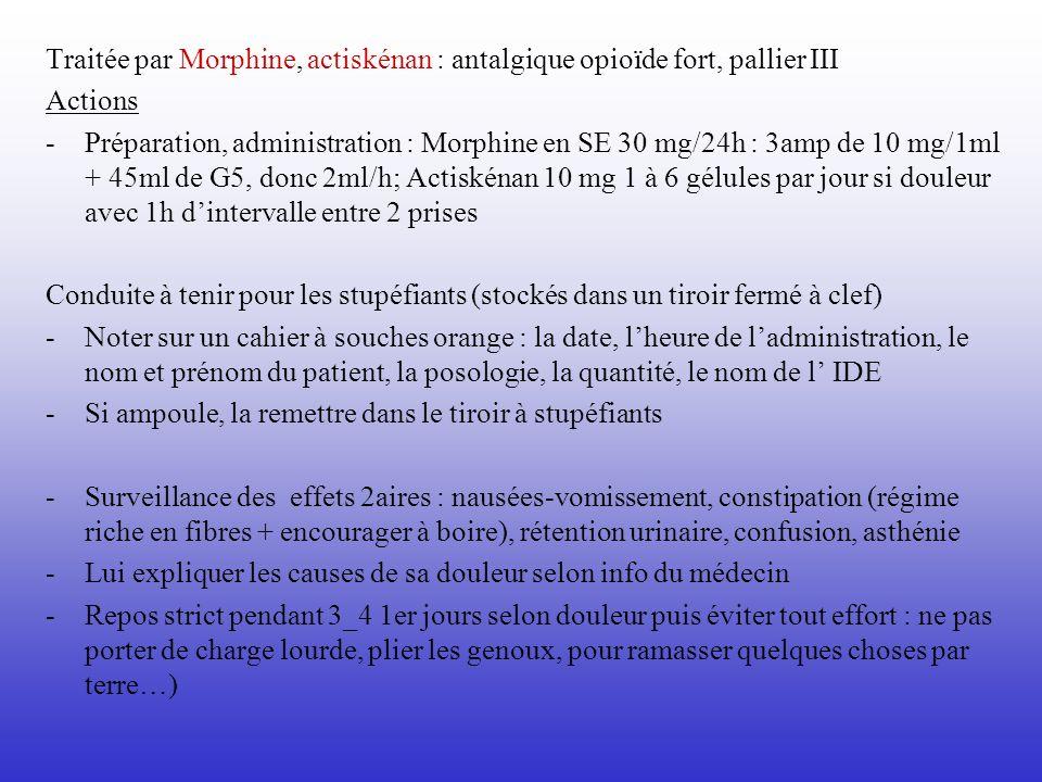 Traitée par Morphine, actiskénan : antalgique opioïde fort, pallier III Actions - Préparation, administration : Morphine en SE 30 mg/24h : 3amp de 10