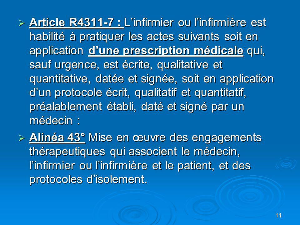 11 Article R4311-7 : Linfirmier ou linfirmière est habilité à pratiquer les actes suivants soit en application dune prescription médicale qui, sauf ur