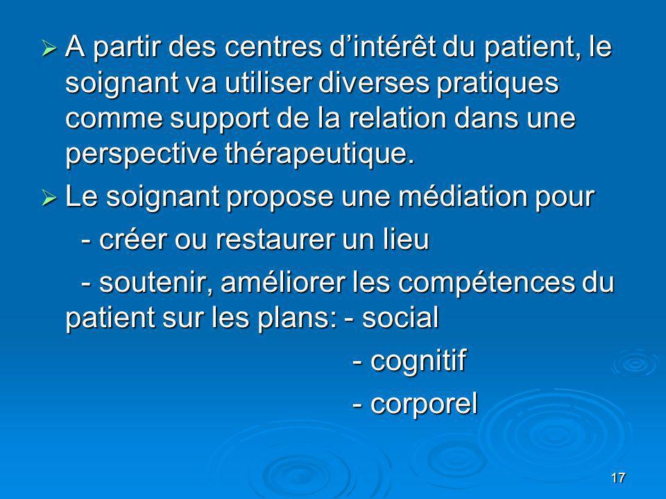 17 A partir des centres dintérêt du patient, le soignant va utiliser diverses pratiques comme support de la relation dans une perspective thérapeutiqu