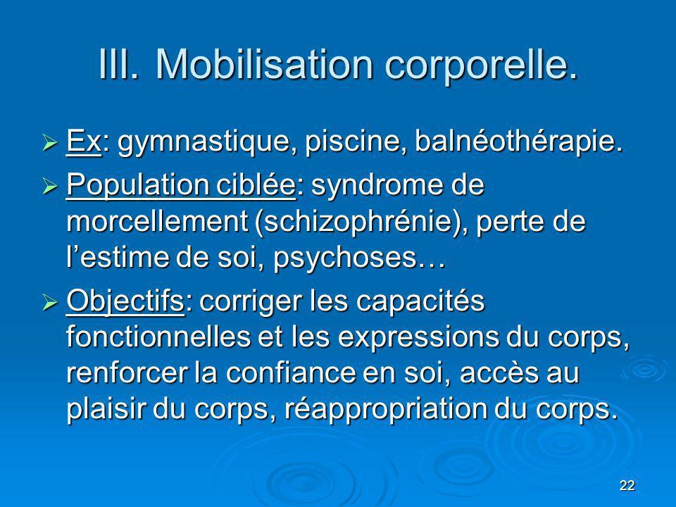 22 III. Mobilisation corporelle. Ex: gymnastique, piscine, balnéothérapie. Ex: gymnastique, piscine, balnéothérapie. Population ciblée: syndrome de mo