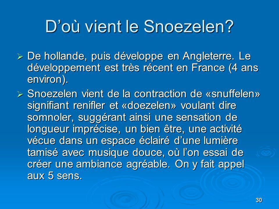 30 Doù vient le Snoezelen? De hollande, puis développe en Angleterre. Le développement est très récent en France (4 ans environ). De hollande, puis dé