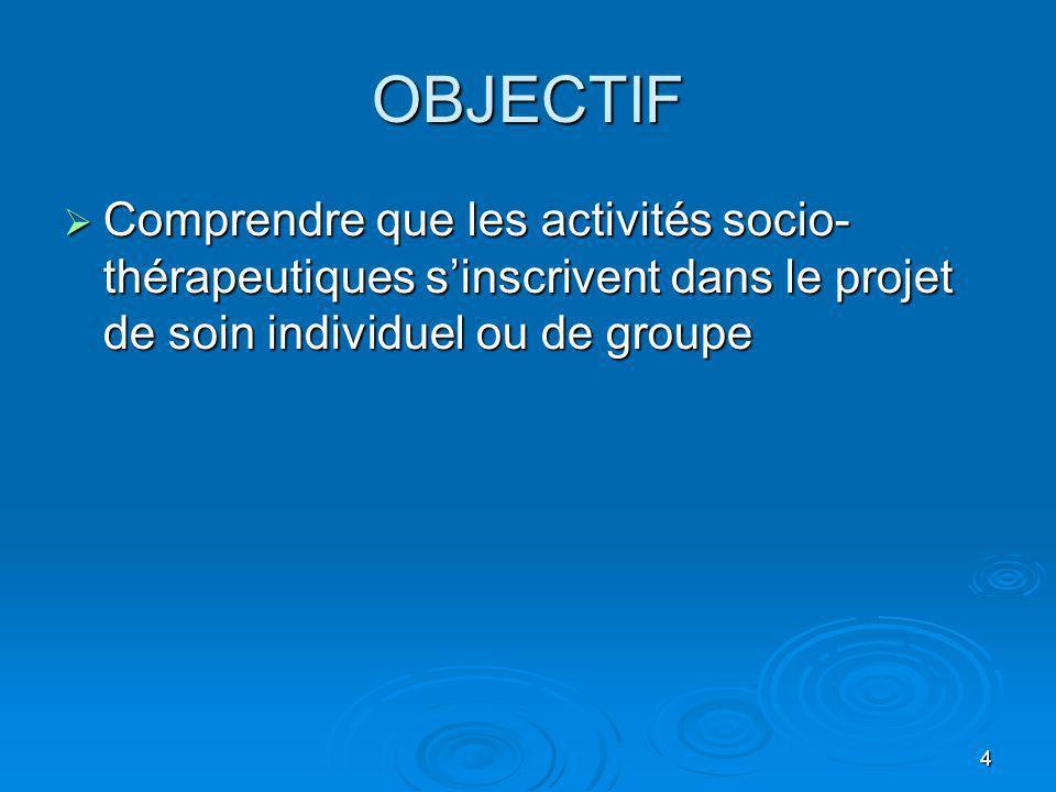 4 OBJECTIF Comprendre que les activités socio- thérapeutiques sinscrivent dans le projet de soin individuel ou de groupe Comprendre que les activités