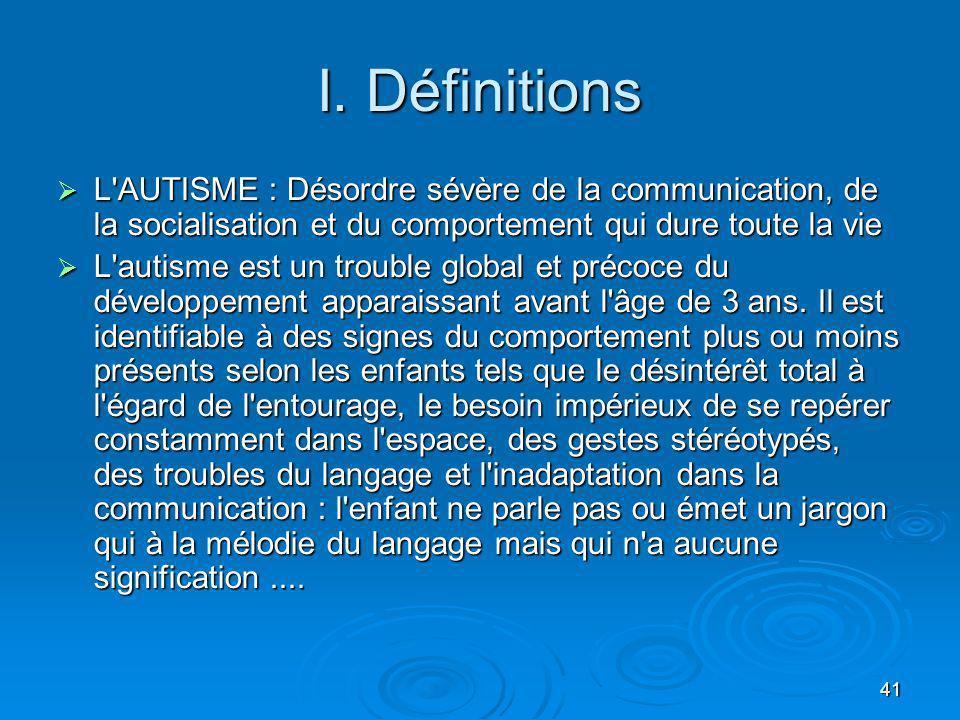 41 I. Définitions L'AUTISME : Désordre sévère de la communication, de la socialisation et du comportement qui dure toute la vie L'AUTISME : Désordre s