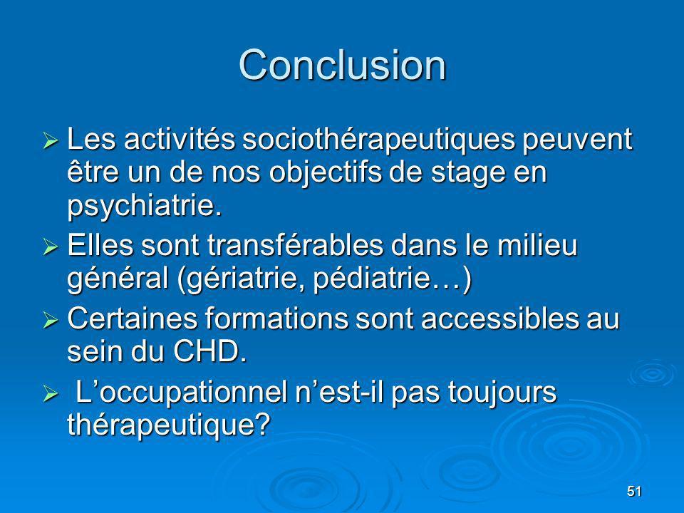 51 Conclusion Les activités sociothérapeutiques peuvent être un de nos objectifs de stage en psychiatrie. Les activités sociothérapeutiques peuvent êt